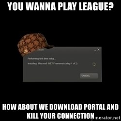 Scumbag Steam - you wanna play League? How about we download Portal and kill your connection