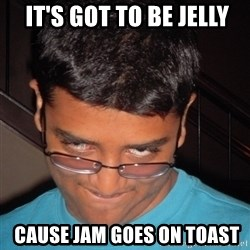 Chillzilla -  it's got to be jelly  cause Jam goes on toast
