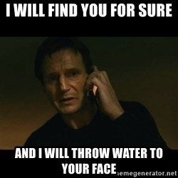 liam neeson taken - I will find you for sure and I will throw water to your face