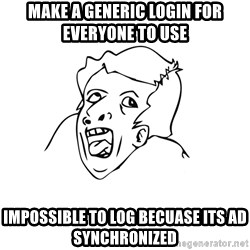 genius rage meme - make a generic login for everyone to use impossible to log becuase its ad synchronized
