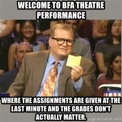 Welcome to Whose Line - Welcome to BFA Theatre performance Where the assignments are given at the last minute and the grades don't actually matter.