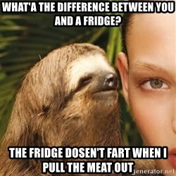 The Rape Sloth - What'a the difference between You and a fridge? the fridge dosen't fart when I pull the meat out