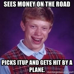 Bad Luck Brian - sees money on the road picks itup and gets hit by a plane.