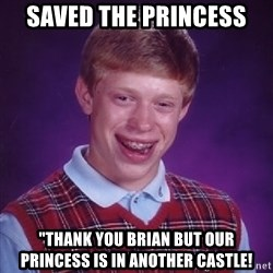 "Bad Luck Brian - saved the princess ""thank you brian but our princess is in another castle!"