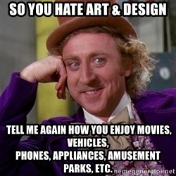 Willy Wonka - So you hate art & design  tell me again how you enjoy movies, vehicles, phones, appliances, amusement parks, etc.