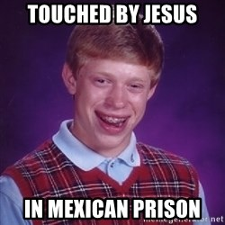 Bad Luck Brian - Touched by jesus in mexican prison