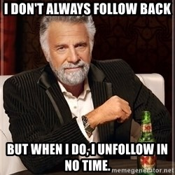 The Most Interesting Man In The World - I don't always follow back but when i do, i unfollow in no time.