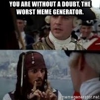 Worst pirate - You are without a doubt, the worst meme generator.