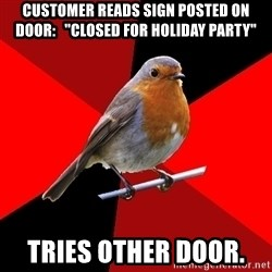 "Retail Robin - CusTomer reads sign posted on door:   ""closed for holiday party"" Tries other door."