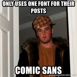 Scumbag Steve - only uses one font for their posts comic sans
