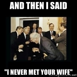 """Rich Men Laughing - and then i said  """"I never met your wife"""""""