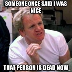 Gordon Ramsay - someone once said I was nice That person is dead now