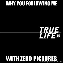 true life - Why you following me With zero pictures