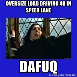Dafuq Severus Snape - Oversize load driving 40 in speed lane dafuq