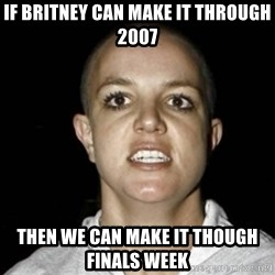 Bald Britney Spears - If Britney can make it through 2007 then we can make it though finals week