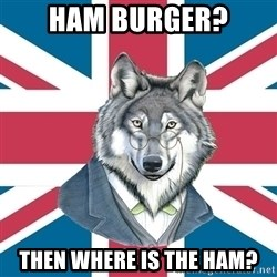 Sir Courage Wolf Esquire - ham burger? then where is the ham?
