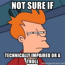 Futurama Fry - not sure if  technically impaired or a troll