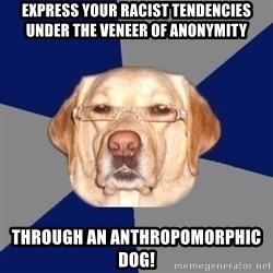 Racist Dog - EXPRESS YOUR RACIST TENDENCIES UNDER THE VENEER OF ANONYMITY THROUGH AN ANTHROPOMORPHIC DOG!