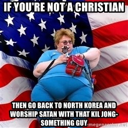 Obese American - IF YOU'RE NOT A CHRISTIAN THEN GO BACK TO NORTH KOREA AND WORSHIP SATAN WITH THAT KIL JONG-SOMETHING GUY