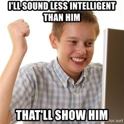 First Day on the internet kid - I'll sound less intelligent than him that'll show him