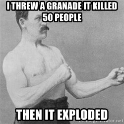 overly manly man - i threw a granade it killed 50 people  then it exploded
