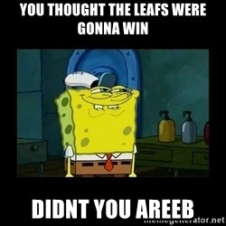 didnt you squidward - You thought the leafs were gonna win didnt you areeb