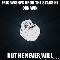 Forever Alone - Eric wishes upon the stars he can win but he never will