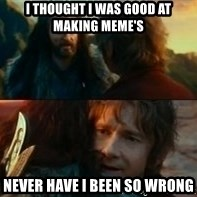 Never Have I Been So Wrong - i thought i was good at making meme's never have i been so wrong