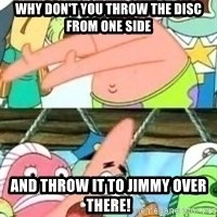 patrick star - Why don't you throw the disc from one side and throw it to jimmy over there!