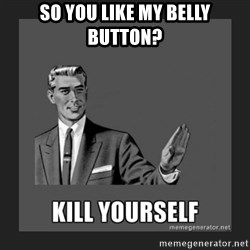 kill yourself guy - so you like my belly button?