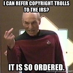 Picard Hates - I can refer copyright trolls to the IRS? IT IS SO ORDERED.