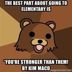 Pedobear - The best part about going to Elementary is *you're stronger than them!        By Kim MacD