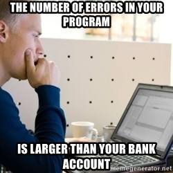 Computer Programmer - tHE nUMBER OF ERRORS IN YOUR PROGRAM IS LARGER THAN YOUR BANK ACCOUNT