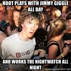 Sudden Realization Ralph - HOOT PLAYS WITH JIMMY GIGGLE ALL DAY AND WORKS THE NIGHTWATCH ALL NIGHT