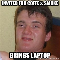 Really Stoned Guy - INVITED FOR COFFE & SMOKE BRINGS LAPTOP