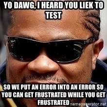 Xzibit - yo dawg, i heard you liek to test So we put an error into an error so you can get frustrated while you get frustrated