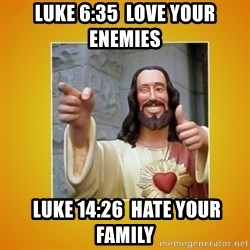 Buddy Christ - Luke 6:35  Love your enemies  Luke 14:26  Hate your family