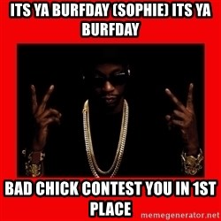 2 chainz valentine - Its ya Burfday (Sophie) Its Ya burfday Bad Chick contest you in 1st place