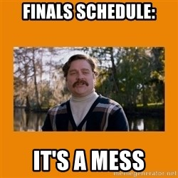 Marty Huggins - fINALS sCHEDULE: IT'S A MESS
