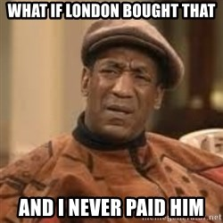Confused Bill Cosby  - What if London bought that And I never paid him