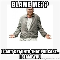 Larry David - Blame me?? I Can't get onto that podcast...   I Blame yOu