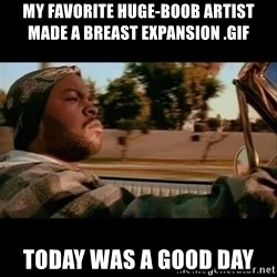 Ice Cube- Today was a Good day - My favorite huge-boob artist made a breast expansion .gif Today was a good day