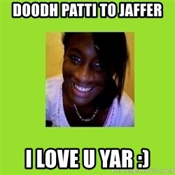 Stereotypical Black Girl - DOODH PATTI TO JAFFER I LOVE U YAR :)