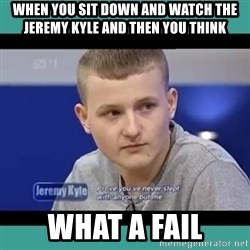 Sympathy Sacha - WHEN YOU SIT DOWN AND WATCH THE JEREMY KYLE AND THEN YOU THINK  WHAT A FAIL