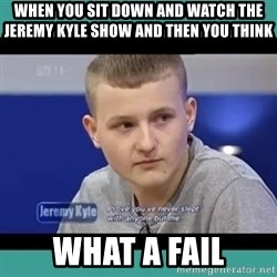 Sympathy Sacha - WHEN YOU SIT DOWN AND WATCH THE JEREMY KYLE SHOW AND THEN YOU THINK WHAT A FAIL