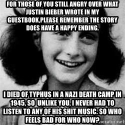Anne Frank - for those of you still angry over what justin bieber wrote in my guestbook,please remember the story does have a happy ending. i died of typhus in a nazi death camp in 1945, so  unlike you, i never had to listen to any of his shit music. so who feels bad for who now?