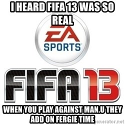 I heard fifa 13 is so real - I HEARD FIFA 13 WAS SO REAL  WHEN YOU PLAY AGAINST MAN.U THEY ADD ON FERGIE TIME