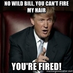 Donald Trump - no wild bill, you can't fire my hair you're fired!
