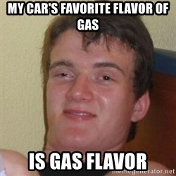 Really Stoned Guy - MY CAR'S FAVORITE FLAVOR OF GAS IS GAS FLAVOR