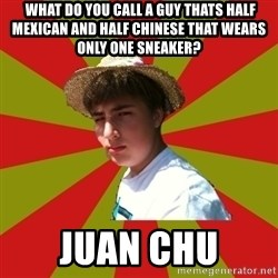 Casual Racist Hillman -  What do you call a guy thats half Mexican and half Chinese that wears only one sneaker?  Juan Chu